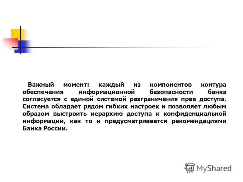 www.searchinform.ru Важный момент: каждый из компонентов контура обеспечения информационной безопасности банка согласуется с единой системой разграничения прав доступа. Система обладает рядом гибких настроек и позволяет любым образом выстроить иерарх