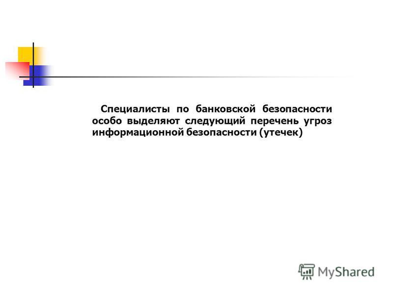 www.searchinform.ru Специалисты по банковской безопасности особо выделяют следующий перечень угроз информационной безопасности (утечек)