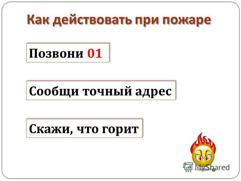 Как действовать при пожаре Позвони 01 Позвони 01 Сообщи точный адрес Сообщи т очный адрес Скажи, что горит Скажи, ч то горит
