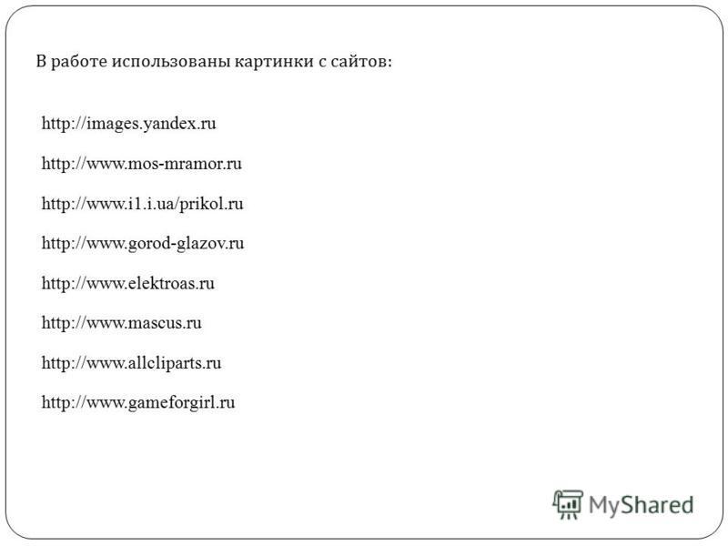 В работе использованы картинки с сайтов : http://images.yandex.ru http://www.mos-mramor.ru http://www.i1.i.ua/prikol.ru http://www.gorod-glazov.ru http://www.elektroas.ru http://www.mascus.ru http://www.allcliparts.ru http://www.gameforgirl.ru