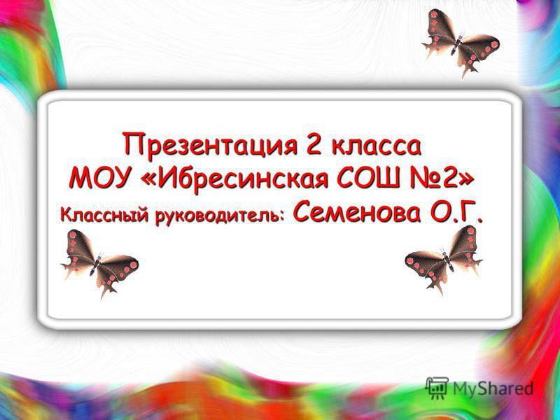 Презентация 2 класса МОУ «Ибресинская СОШ 2» Классный руководитель: Семенова О.Г.