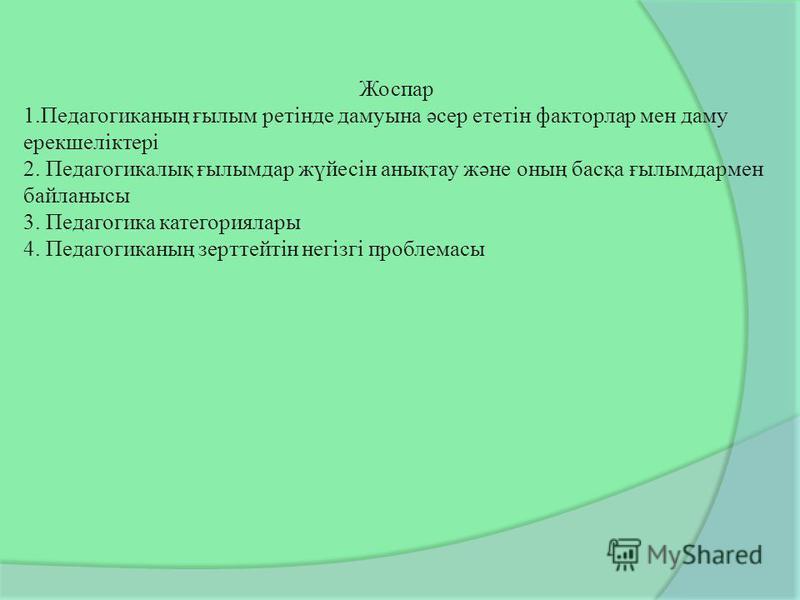 Жоспар 1.Педагогиканың ғылым ретінде дамуына әсер ететін факторлар мен даму ерекшеліктері 2. Педагогикалық ғылымдар жүйесін анықтау және оның басқа ғылымдармен байланысы 3. Педагогика категориялары 4. Педагогиканың зерттейтін негізгі проблемасы