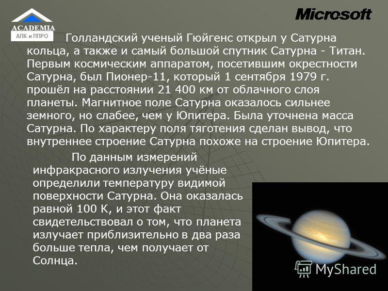 Голландский ученый Гюйгенс открыл у Сатурна кольца, а также и самый большой спутник Сатурна - Титан. Первым космическим аппаратом, посетившим окрестности Сатурна, был Пионер-11, который 1 сентября 1979 г. прошёл на расстоянии 21 400 км от облачного с