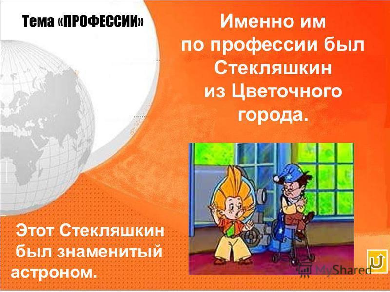 Тема «ПРОФЕССИИ» Именно им по профессии был Стекляшкин из Цветочного города.