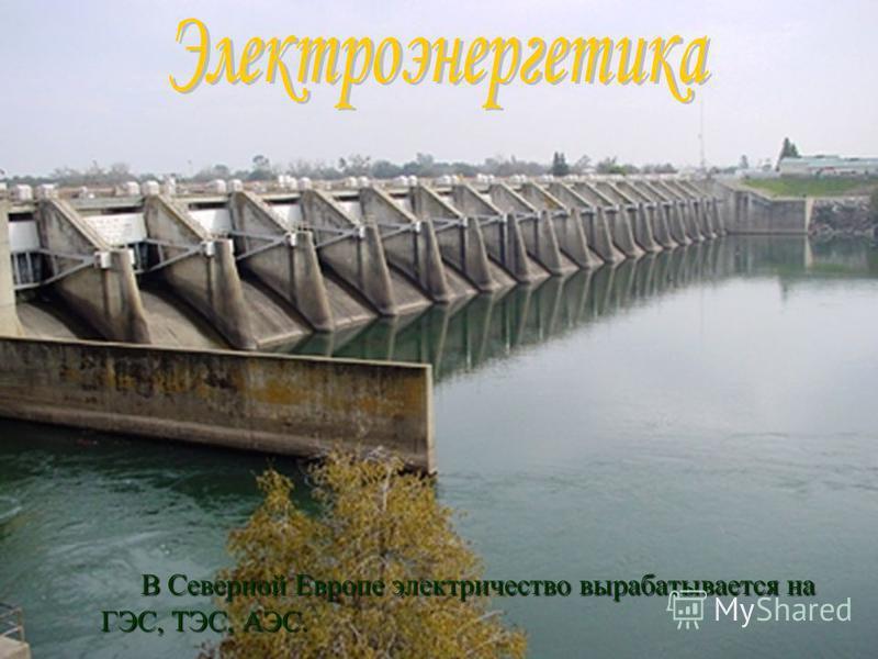 В Северной Европе электричество вырабатывается на ГЭС, ТЭС, АЭС. В Северной Европе электричество вырабатывается на ГЭС, ТЭС, АЭС.