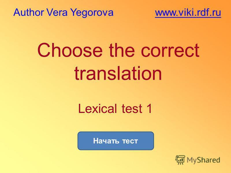 Choose the correct translation Начать тест Lexical test 1 www.viki.rdf.ruAuthor Vera Yegorova