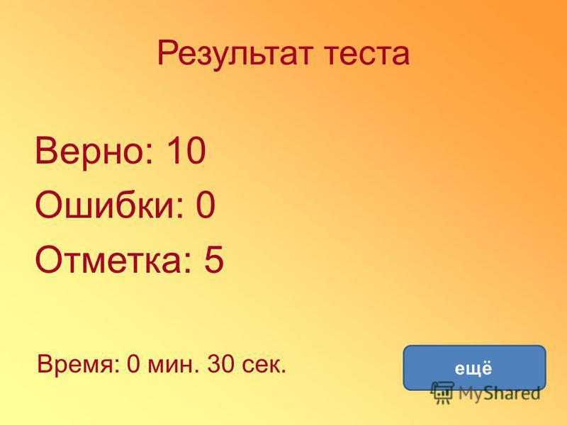 Результат теста Верно: 10 Ошибки: 0 Отметка: 5 Время: 0 мин. 30 сек. ещё