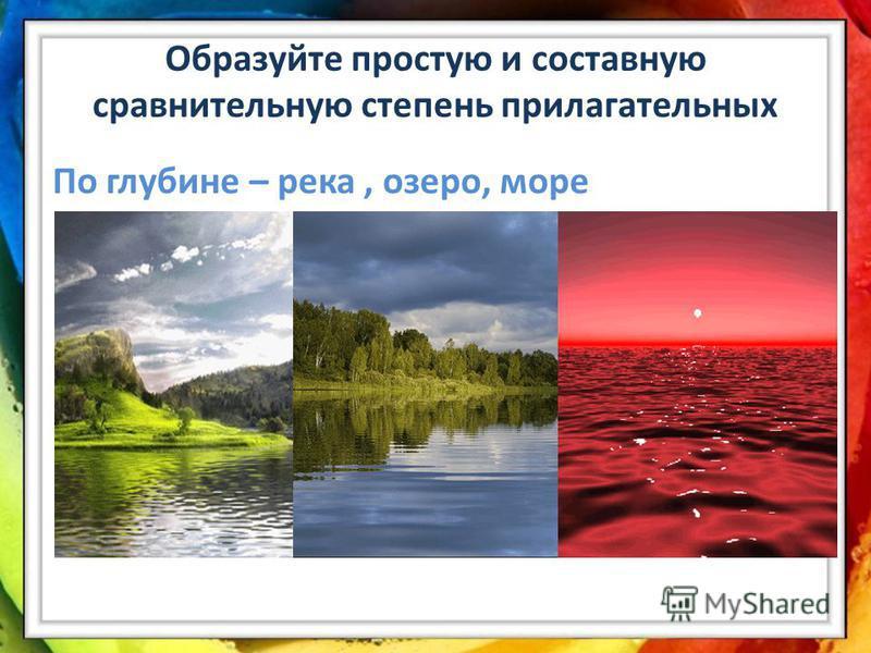Образуйте простую и составную сравнительную степень прилагательных По глубине – река, озеро, море