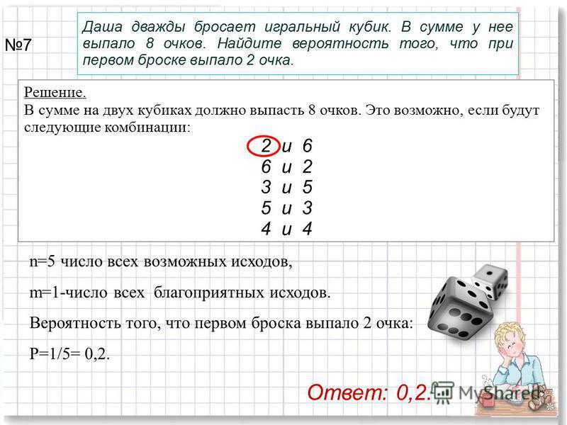 Решение. В сумме на двух кубиках должно выпасть 8 очков. Это возможно, если будут следующие комбинации: 2 и 6 6 и 2 3 и 5 5 и 3 4 и 4 Даша дважды бросает игральный кубик. В сумме у нее выпало 8 очков. Найдите вероятность того, что при первом броске в