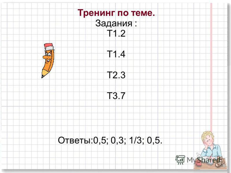 Тренинг по теме. Задания : Т1.2 Т1.4 Т2.3 Т3.7 Ответы:0,5; 0,3; 1/3; 0,5.