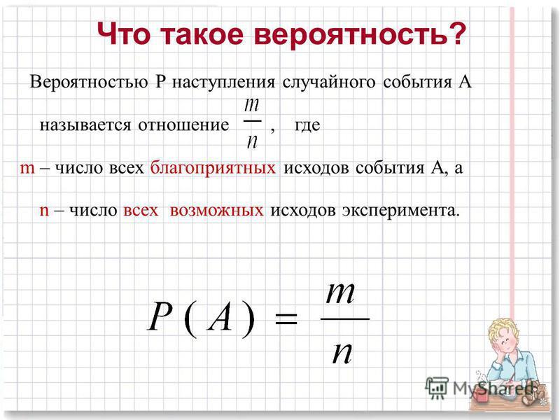 Что такое вероятность? Вероятностью Р наступления случайного события А называется отношение, где m – число всех благоприятных исходов события А, а n – число всех возможных исходов эксперимента.