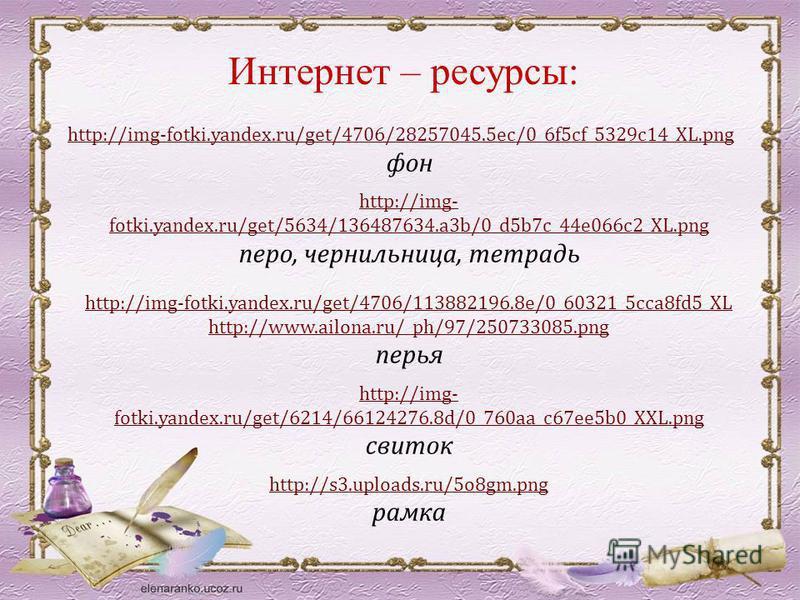 Интернет – ресурсы: http://img-fotki.yandex.ru/get/4706/28257045.5ec/0_6f5cf_5329c14_XL.png фон http://img- fotki.yandex.ru/get/5634/136487634.a3b/0_d5b7c_44e066c2_XL.png перо, чернильница, тетрадь http://img-fotki.yandex.ru/get/4706/113882196.8e/0_6