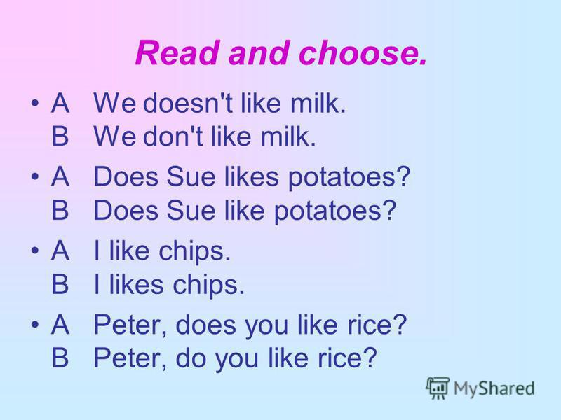 Read and choose. A We doesn't like milk. В We don't like milk. A Does Sue likes potatoes? В Does Sue like potatoes? A I like chips. В I likes chips. A Peter, does you like rice? В Peter, do you like rice?