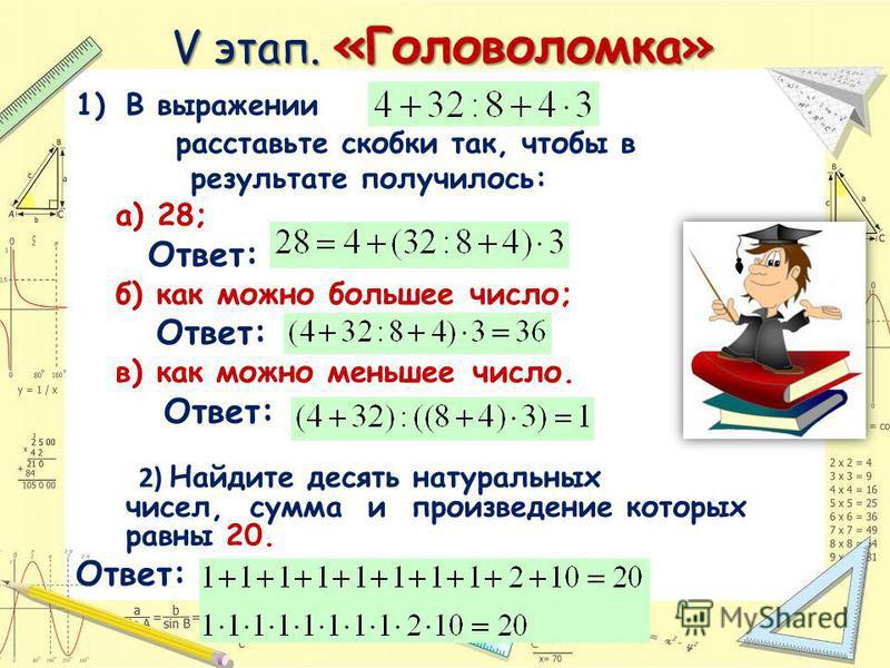 V этап. «Головоломка» 1)В выражении расставьте скобки так, чтобы в результате получилось: а) 28; Ответ: б) как можно большее число; Ответ: в) как можно меньшее число. Ответ: 2) Найдите десять натуральных чисел, сумма и произведение которых равны 20.