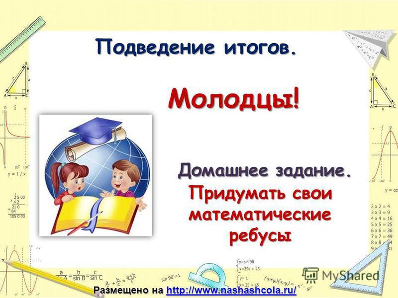 Подведение итогов. Подведение итогов. Молодцы! Домашнее задание. Домашнее задание. Придумать свои математические ребусы Размещено на http://www.nashashcola.ru/ http://www.nashashcola.ru/