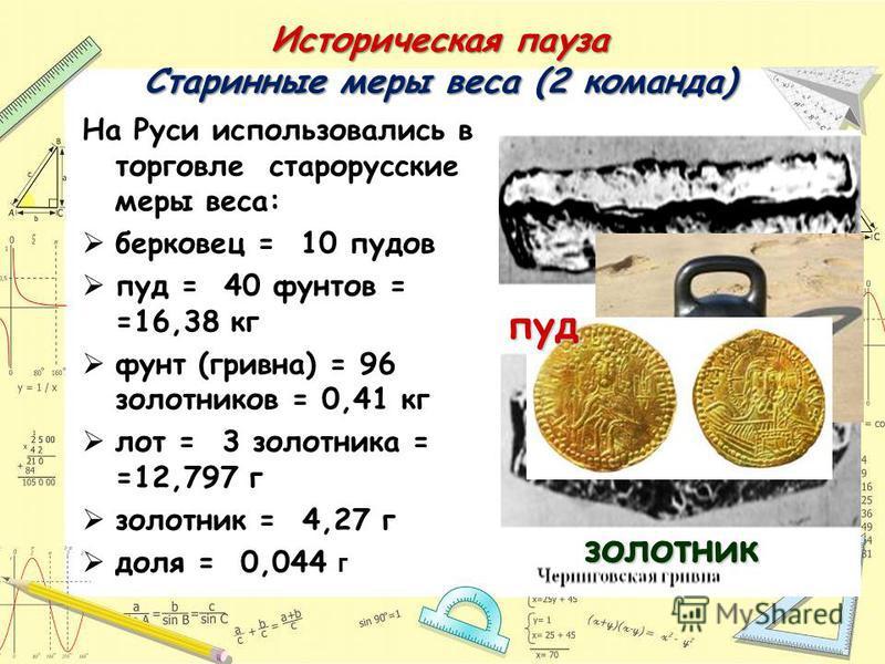 Историческая пауза Старинные меры веса (2 команда) На Руси использовались в торговле старорусские меры веса: берковец = 10 пудов пуд = 40 фунтов = =16,38 кг фунт (гривна) = 96 золотников = 0,41 кг лот = 3 золотника = =12,797 г золотник = 4,27 г доля