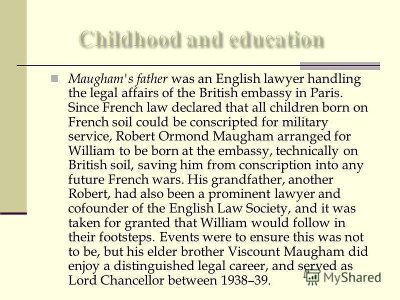 Maugham's father was an English lawyer handling the legal affairs of the British embassy in Paris. Since French law declared that all children born on French soil could be conscripted for military service, Robert Ormond Maugham arranged for William t
