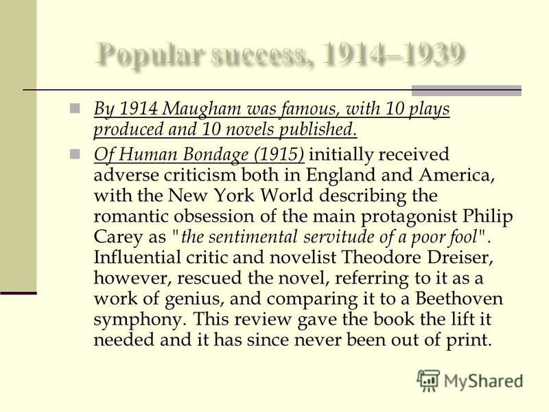 By 1914 Maugham was famous, with 10 plays produced and 10 novels published. Of Human Bondage (1915) initially received adverse criticism both in England and America, with the New York World describing the romantic obsession of the main protagonist Ph