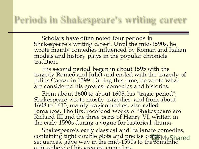 Scholars have often noted four periods in Shakespeare's writing career. Until the mid-1590s, he wrote mainly comedies influenced by Roman and Italian models and history plays in the popular chronicle tradition. His second period began in about 1595 w