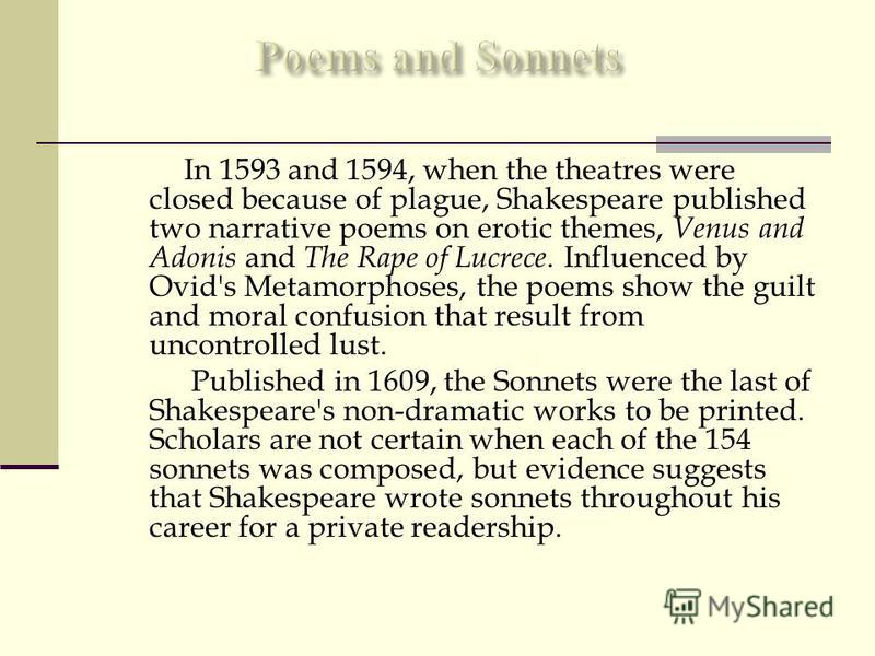 In 1593 and 1594, when the theatres were closed because of plague, Shakespeare published two narrative poems on erotic themes, Venus and Adonis and The Rape of Lucrece. Influenced by Ovid's Metamorphoses, the poems show the guilt and moral confusion