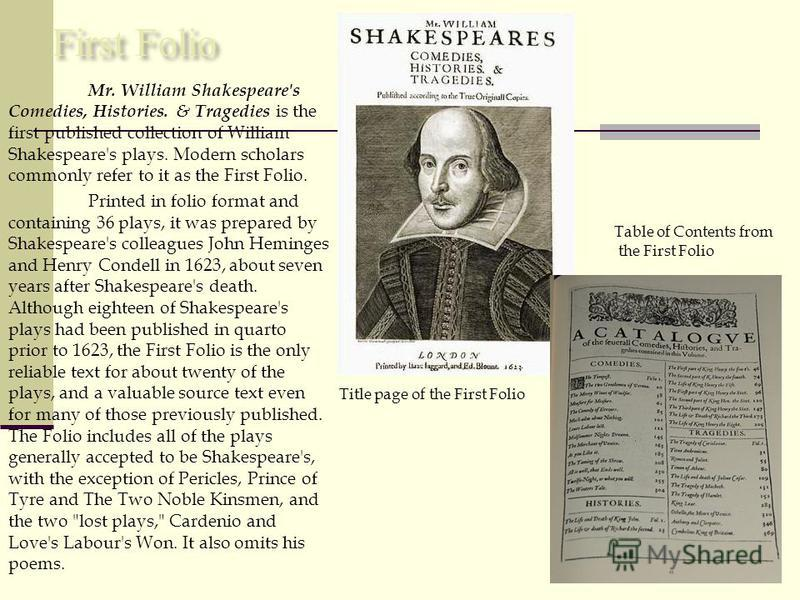 First Folio Mr. William Shakespeare's Comedies, Histories. & Tragedies is the first published collection of William Shakespeare's plays. Modern scholars commonly refer to it as the First Folio. Printed in folio format and containing 36 plays, it was