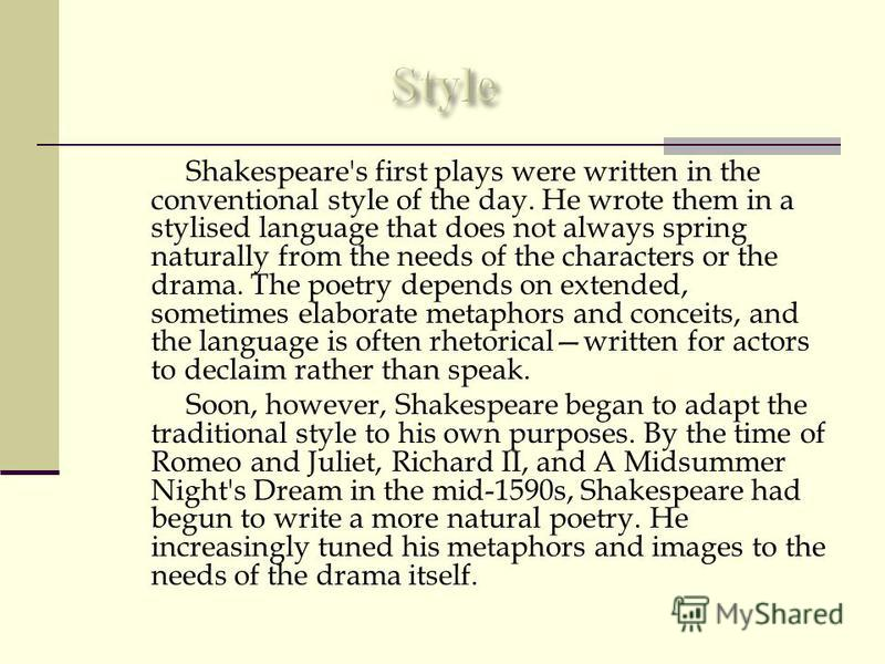 Shakespeare's first plays were written in the conventional style of the day. He wrote them in a stylised language that does not always spring naturally from the needs of the characters or the drama. The poetry depends on extended, sometimes elaborate