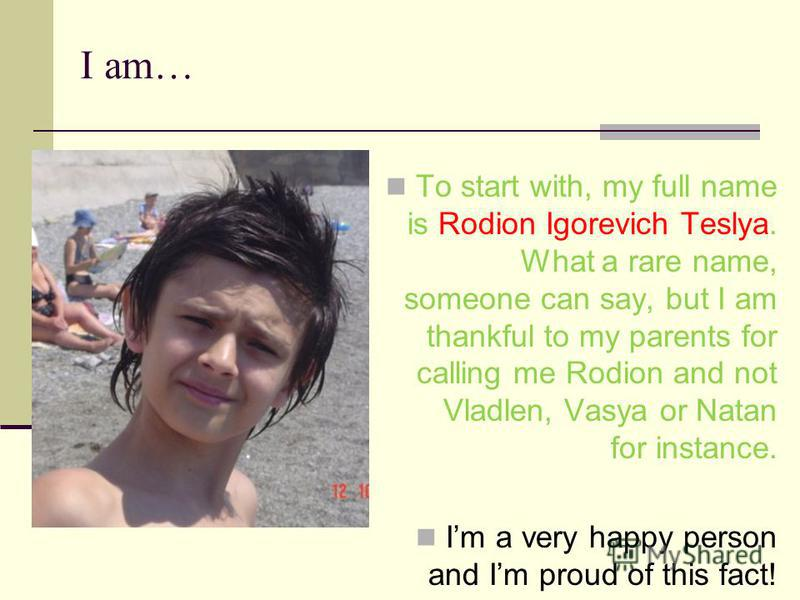 I am… To start with, my full name is Rodion Igorevich Teslya. What a rare name, someone can say, but I am thankful to my parents for calling me Rodion and not Vladlen, Vasya or Natan for instance. Im a very happy person and Im proud of this fact!