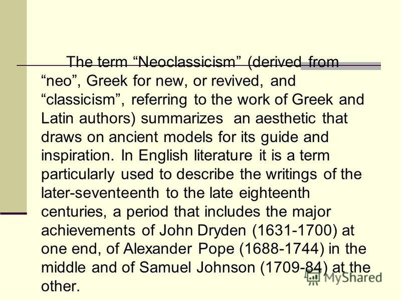 new John Dryden Alexander Pope Samuel Johnson The term Neoclassicism (derived from neo, Greek for new, or revived, and classicism, referring to the work of Greek and Latin authors) summarizes an aesthetic that draws on ancient models for its guide an