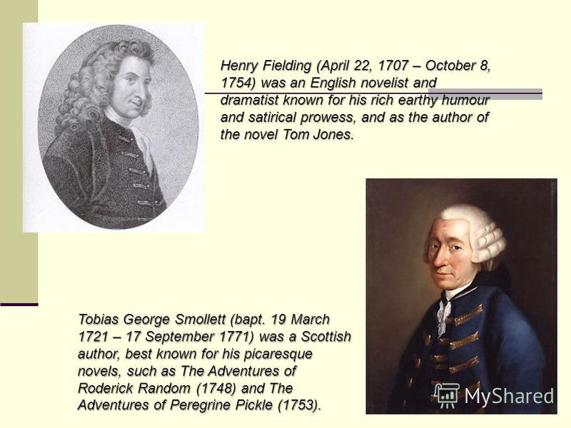 Henry Fielding (April 22, 1707 – October 8, 1754) was an English novelist and dramatist known for his rich earthy humour and satirical prowess, and as the author of the novel Tom Jones. Tobias George Smollett (bapt. 19 March 1721 – 17 September 1771)