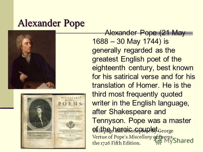 Alexander P PP Pope Alexander Pope (21 May 1688 – 30 May 1744) is generally regarded as the greatest English poet of the eighteenth century, best known for his satirical verse and for his translation of Homer. He is the third most frequently quoted w