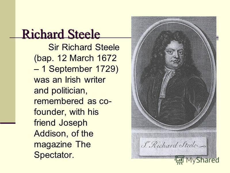 Richard Steele Sir Richard Steele (bap. 12 March 1672 – 1 September 1729) was an Irish writer and politician, remembered as co- founder, with his friend Joseph Addison, of the magazine The Spectator.