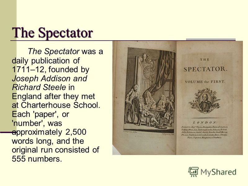 The Spectator The Spectator was a daily publication of 1711–12, founded by Joseph Addison and Richard Steele in England after they met at Charterhouse School. Each 'paper', or 'number', was approximately 2,500 words long, and the original run consist