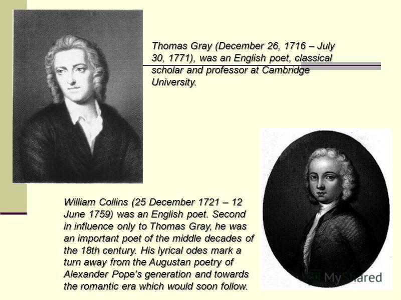 Thomas Gray (December 26, 1716 – July 30, 1771), was an English poet, classical scholar and professor at Cambridge University. William Collins (25 December 1721 – 12 June 1759) was an English poet. Second in influence only to Thomas Gray, he was an i