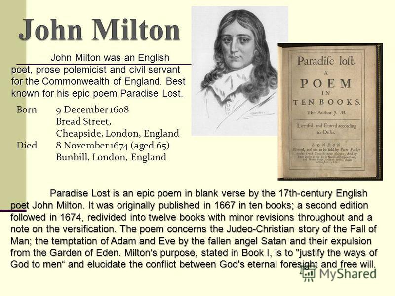 John Milton was an English poet, prose polemicist and civil servant for the Commonwealth of England. Best known for his epic poem Paradise Lost. Born9 December 1608 Bread Street, Cheapside, London, England Died8 November 1674 (aged 65) Bunhill, Londo