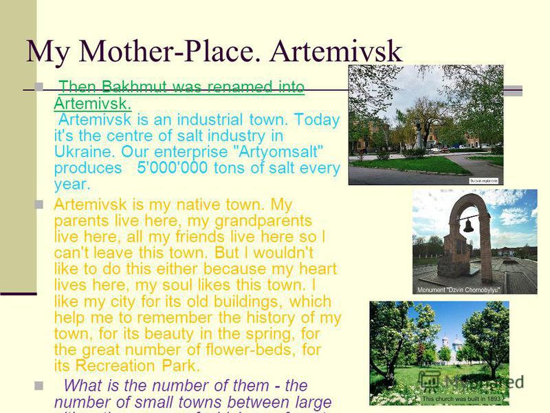 My Mother-Place. Artemivsk Then Bakhmut was renamed into Artemivsk. Artemivsk is an industrial town. Today it's the centre of salt industry in Ukraine. Our enterprise