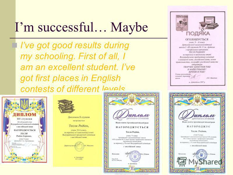 Im successful… Maybe Ive got good results during my schooling. First of all, I am an excellent student. Ive got first places in English contests of different levels.