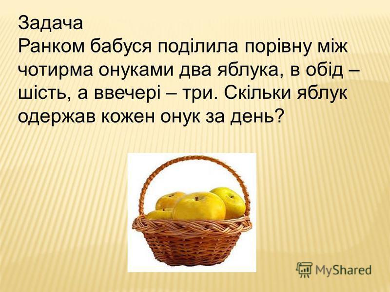 Задача Ранком бабуся поділила порівну між чотирма онуками два яблука, в обід – шість, а ввечері – три. Скільки яблук одержав кожен онук за день?