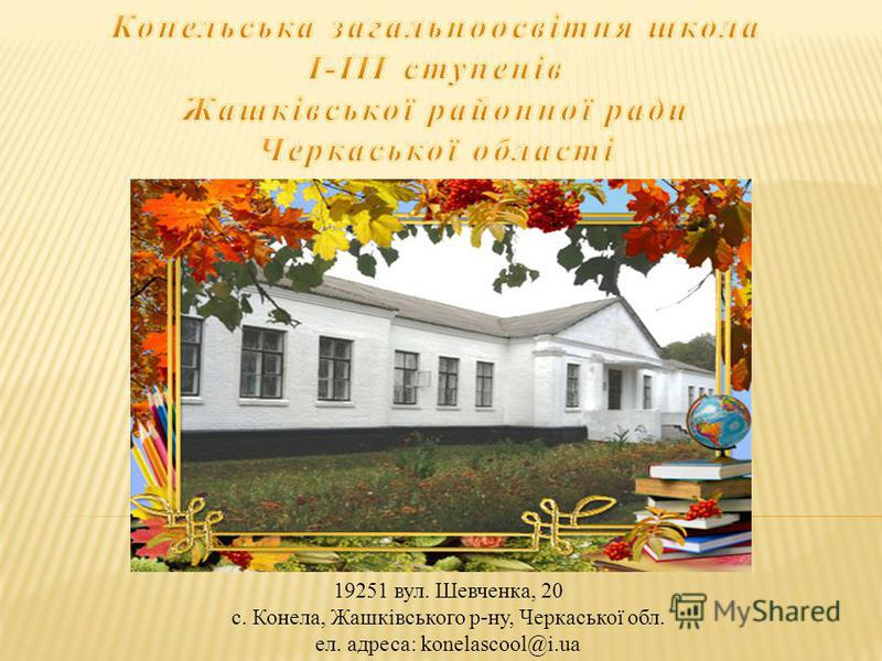 19251 вул. Шевченка, 20 с. Конела, Жашківського р-ну, Черкаської обл. ел. адреса: konelascool@i.ua