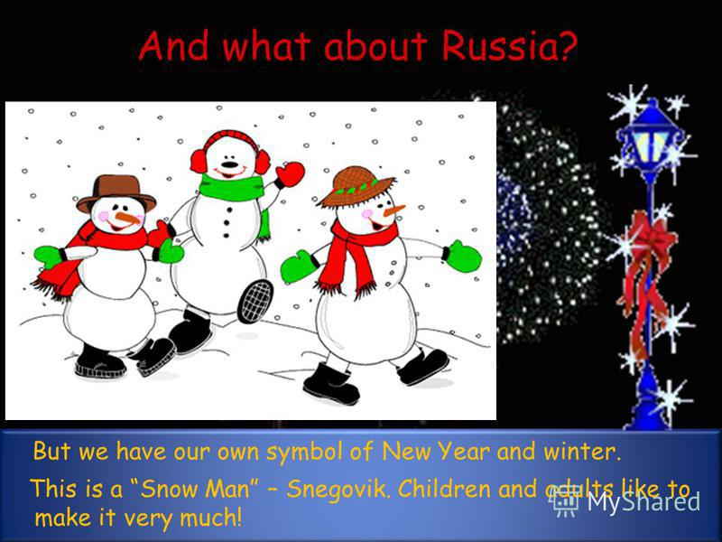 And what about Russia? But we have our own symbol of New Year and winter. This is a Snow Man – Snegovik. Children and adults like to make it very much!