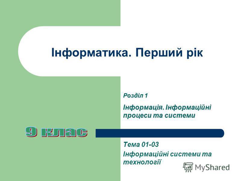 Інформатика. Перший рік Тема 01-03 Інформаційні системи та технології Розділ 1 Інформація. Інформаційні процеси та системи