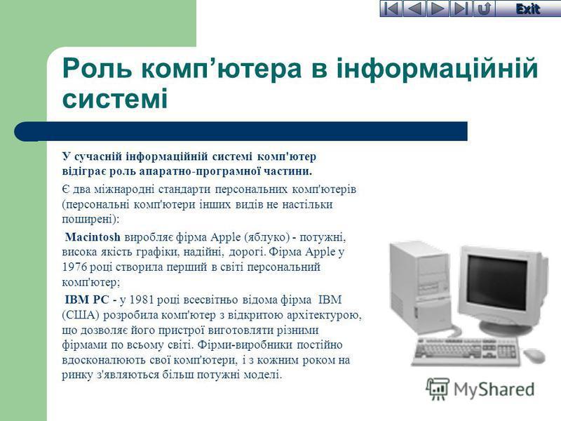 Exit Роль компютера в інформаційній системі У сучасній інформаційній системі комп'ютер відіграє роль апаратно-програмної частини. Є два міжнародні стандарти персональних комп'ютерів (персональні комп'ютери інших видів не настільки поширені): Macintos