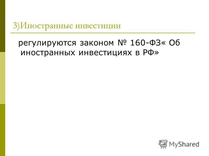 3)Иностранные инвестиции регулируются законом 160-ФЗ« Об иностранных инвестициях в РФ»