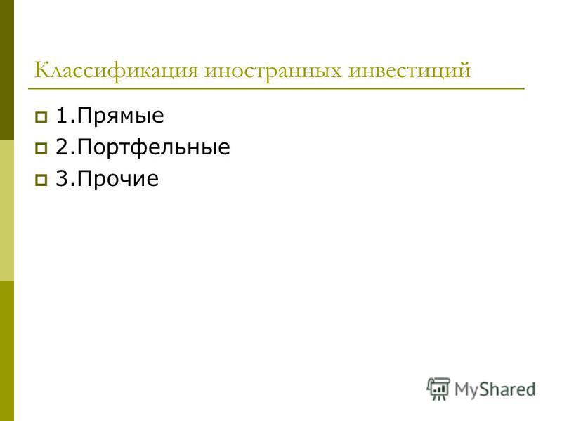 Классификация иностранных инвестиций 1. Прямые 2. Портфельные 3.Прочие