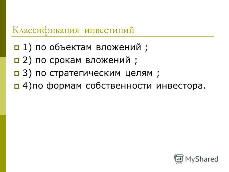 Классификация инвестиций 1) по объектам вложений ; 2) по срокам вложений ; 3) по стратегическим целям ; 4)по формам собственности инвестора.