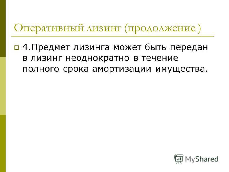Оперативный лизинг (продолжение ) 4. Предмет лизинга может быть передан в лизинг неоднократно в течение полного срока амортизации имущества.