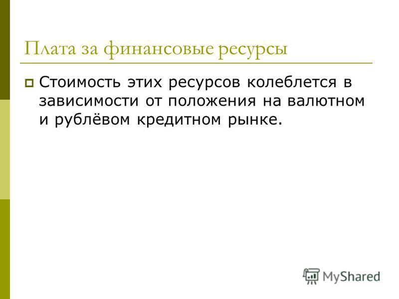 Плата за финансовые ресурсы Стоимость этих ресурсов колеблется в зависимости от положения на валютном и рублёвом кредитном рынке.