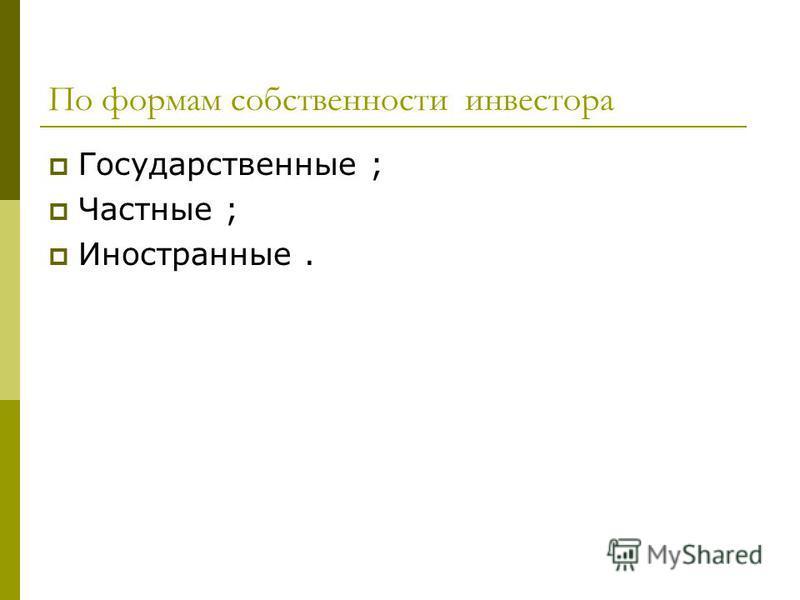 По формам собственности инвестора Государственные ; Частные ; Иностранные.