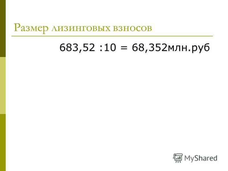 Размер лизинговых взносов 683,52 :10 = 68,352 млн.руб