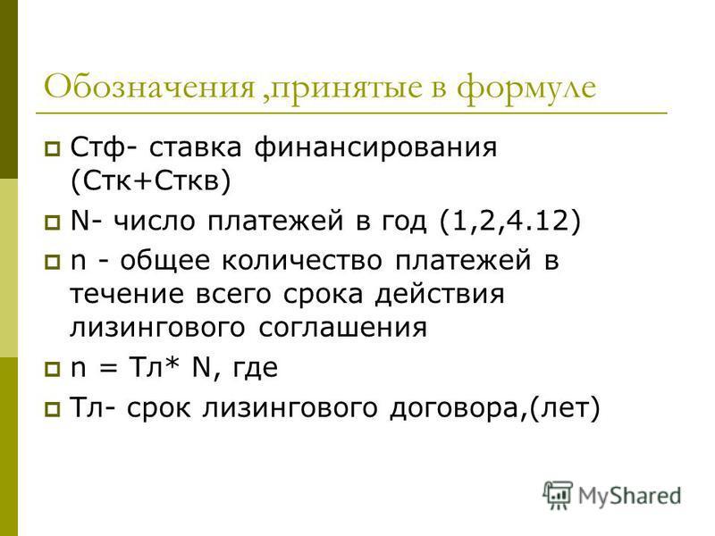 Обозначения,принятые в формуле Стф- ставка финансирования (Стк+Сткв) N- число платежей в год (1,2,4.12) n - общее количество платежей в течение всего срока действия лизингового соглашения n = Тл* N, где Тл- срок лизингового договора,(лет)