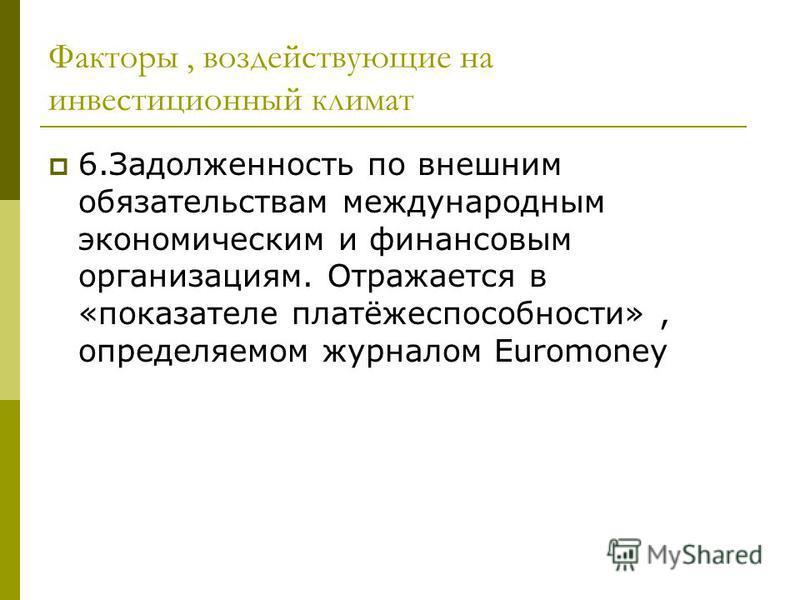 Факторы, воздействующие на инвестиционный климат 6. Задолженность по внешним обязательствам международным экономическим и финансовым организациям. Отражается в «показателе платёжеспособности», определяемом журналом Euromoney